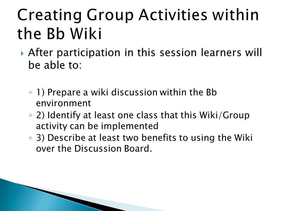  After participation in this session learners will be able to: ◦ 1) Prepare a wiki discussion within the Bb environment ◦ 2) Identify at least one class that this Wiki/Group activity can be implemented ◦ 3) Describe at least two benefits to using the Wiki over the Discussion Board.