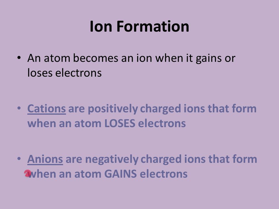 Ion Formation An atom becomes an ion when it gains or loses electrons Cations are positively charged ions that form when an atom LOSES electrons Anions are negatively charged ions that form when an atom GAINS electrons