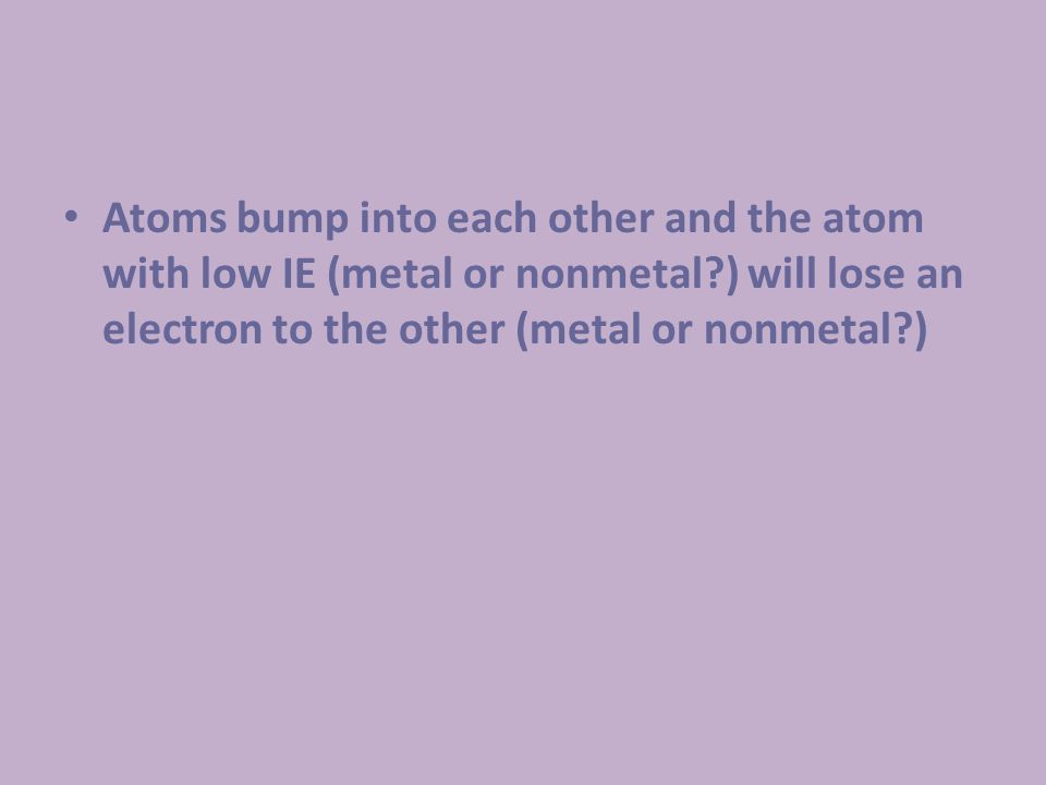 Atoms bump into each other and the atom with low IE (metal or nonmetal?) will lose an electron to the other (metal or nonmetal?)