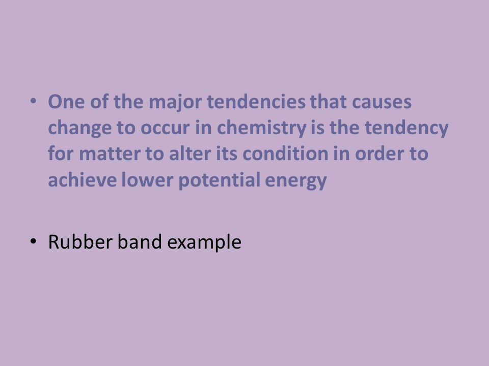 One of the major tendencies that causes change to occur in chemistry is the tendency for matter to alter its condition in order to achieve lower potential energy Rubber band example