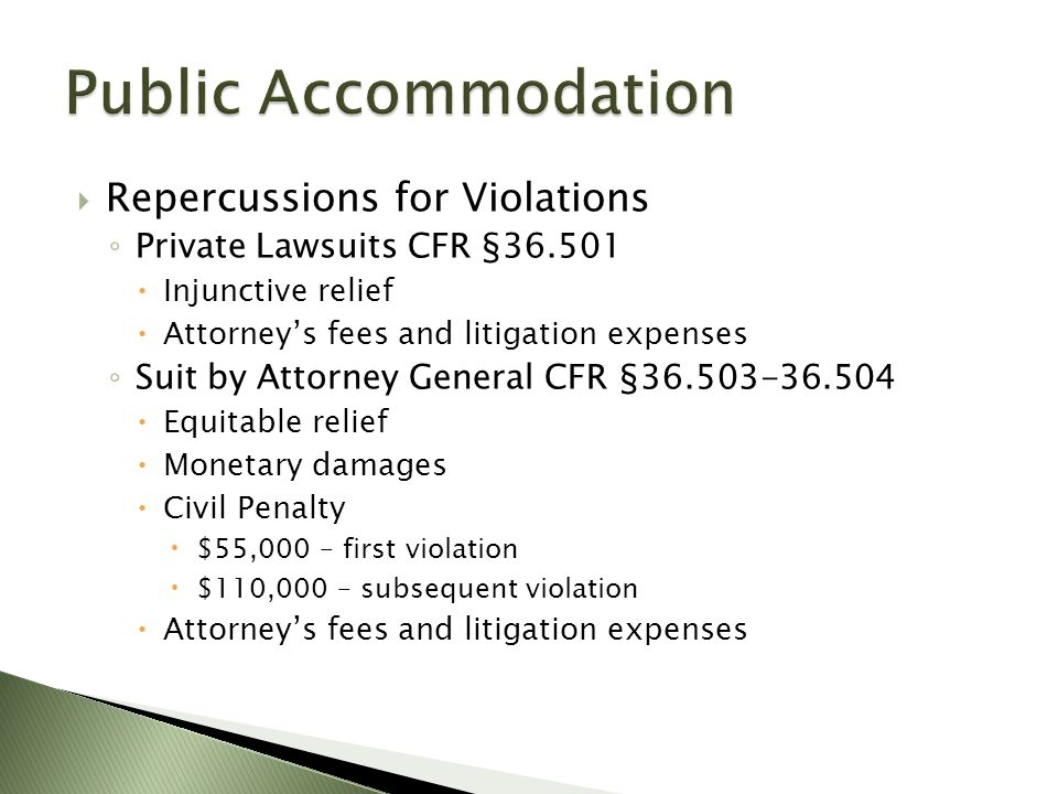  Repercussions for Violations ◦ Private Lawsuits CFR §36.501  Injunctive relief  Attorney's fees and litigation expenses ◦ Suit by Attorney General CFR §36.503-36.504  Equitable relief  Monetary damages  Civil Penalty  $55,000 – first violation  $110,000 – subsequent violation  Attorney's fees and litigation expenses
