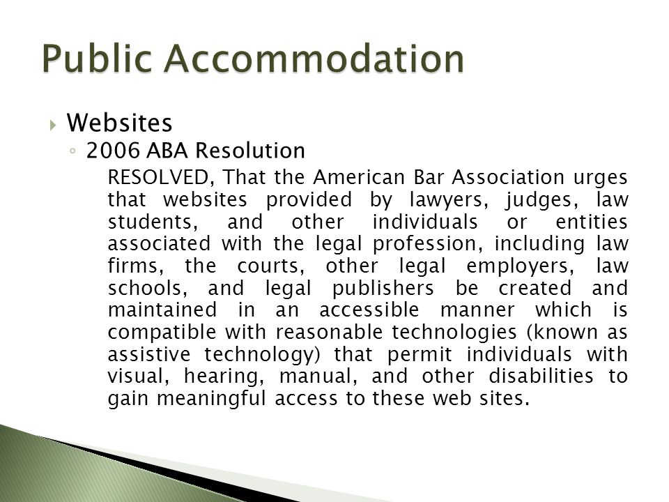  Websites ◦ 2006 ABA Resolution RESOLVED, That the American Bar Association urges that websites provided by lawyers, judges, law students, and other individuals or entities associated with the legal profession, including law firms, the courts, other legal employers, law schools, and legal publishers be created and maintained in an accessible manner which is compatible with reasonable technologies (known as assistive technology) that permit individuals with visual, hearing, manual, and other disabilities to gain meaningful access to these web sites.