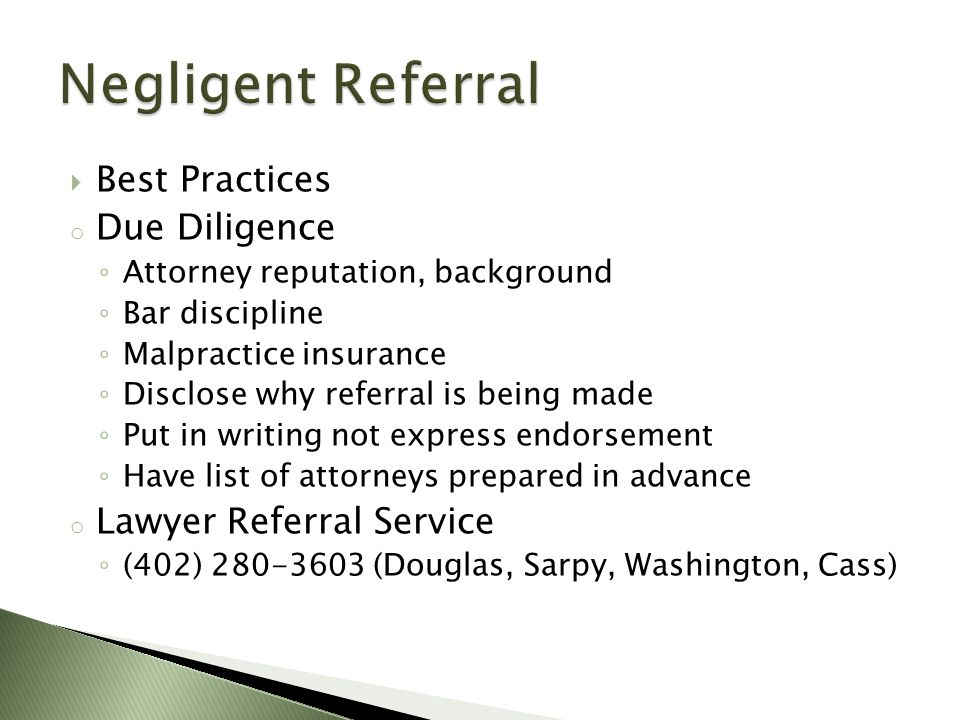  Best Practices o Due Diligence ◦ Attorney reputation, background ◦ Bar discipline ◦ Malpractice insurance ◦ Disclose why referral is being made ◦ Put in writing not express endorsement ◦ Have list of attorneys prepared in advance o Lawyer Referral Service ◦ (402) 280-3603 (Douglas, Sarpy, Washington, Cass)