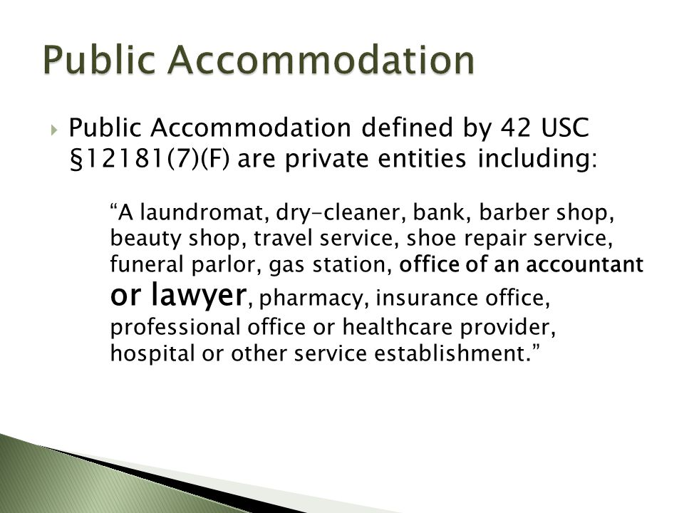  Public Accommodation defined by 42 USC §12181(7)(F) are private entities including: A laundromat, dry-cleaner, bank, barber shop, beauty shop, travel service, shoe repair service, funeral parlor, gas station, office of an accountant or lawyer, pharmacy, insurance office, professional office or healthcare provider, hospital or other service establishment.