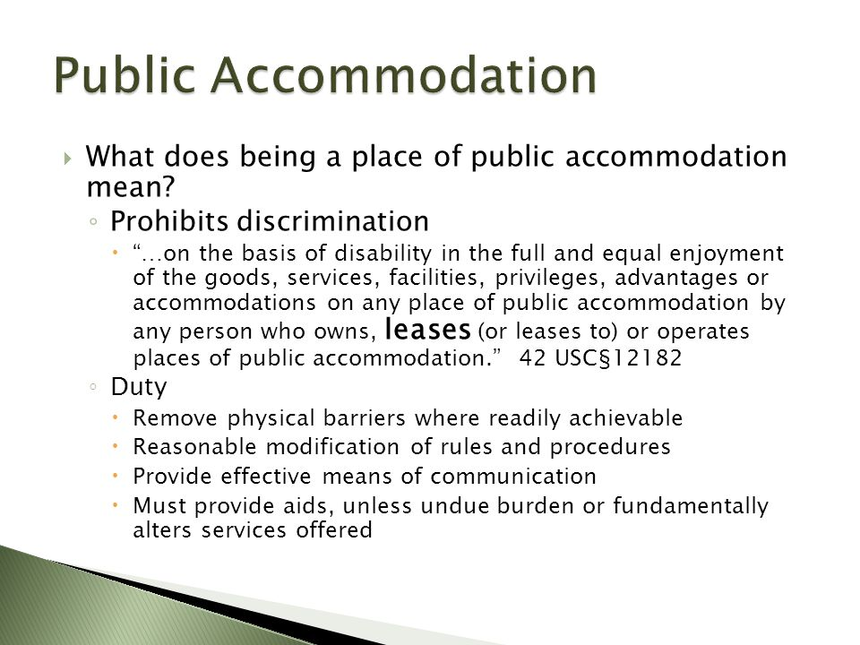 " What does being a place of public accommodation mean? ◦ Prohibits discrimination  ""…on the basis of disability in the full and equal enjoyment of t"