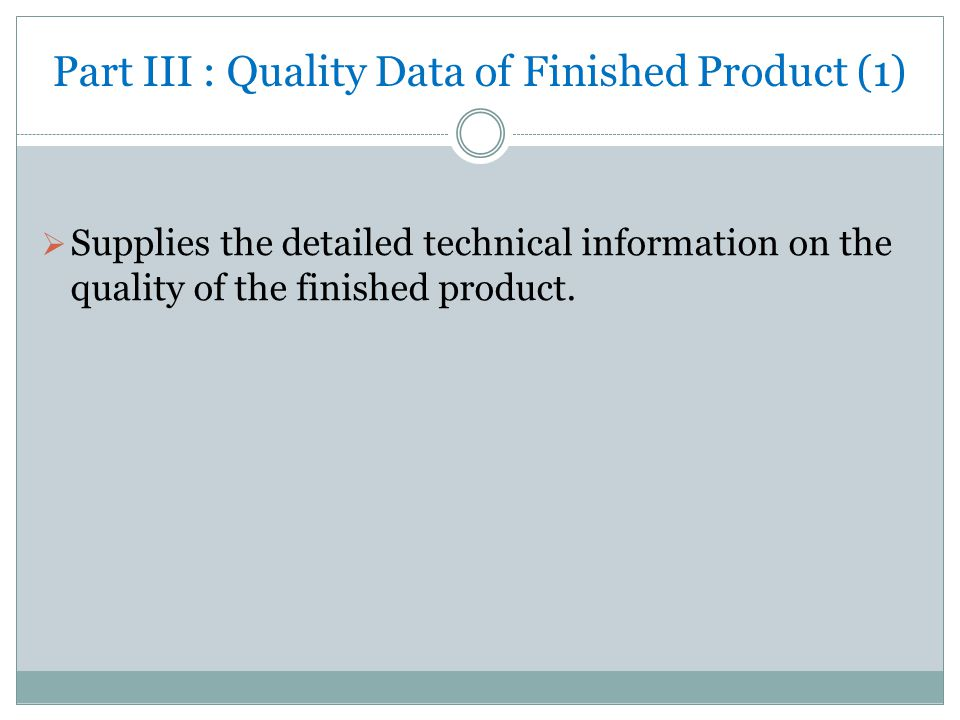 Part III : Quality Data of Finished Product (1)  Supplies the detailed technical information on the quality of the finished product.
