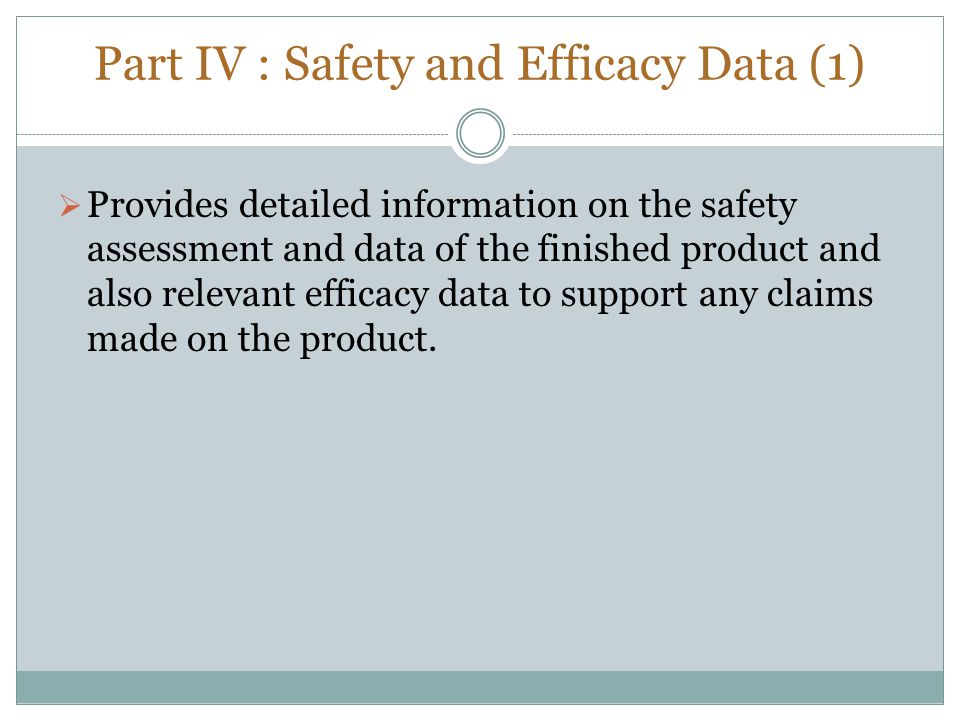 Part IV : Safety and Efficacy Data (1)  Provides detailed information on the safety assessment and data of the finished product and also relevant eff