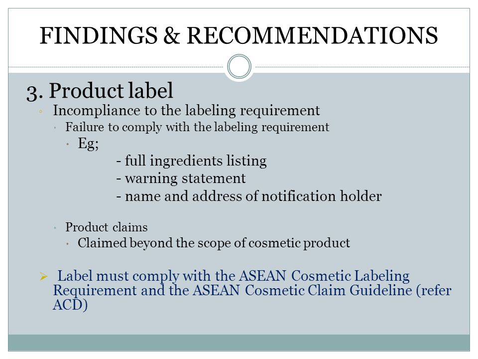FINDINGS & RECOMMENDATIONS 3. Product label ◦ Incompliance to the labeling requirement  Failure to comply with the labeling requirement  Eg; - full