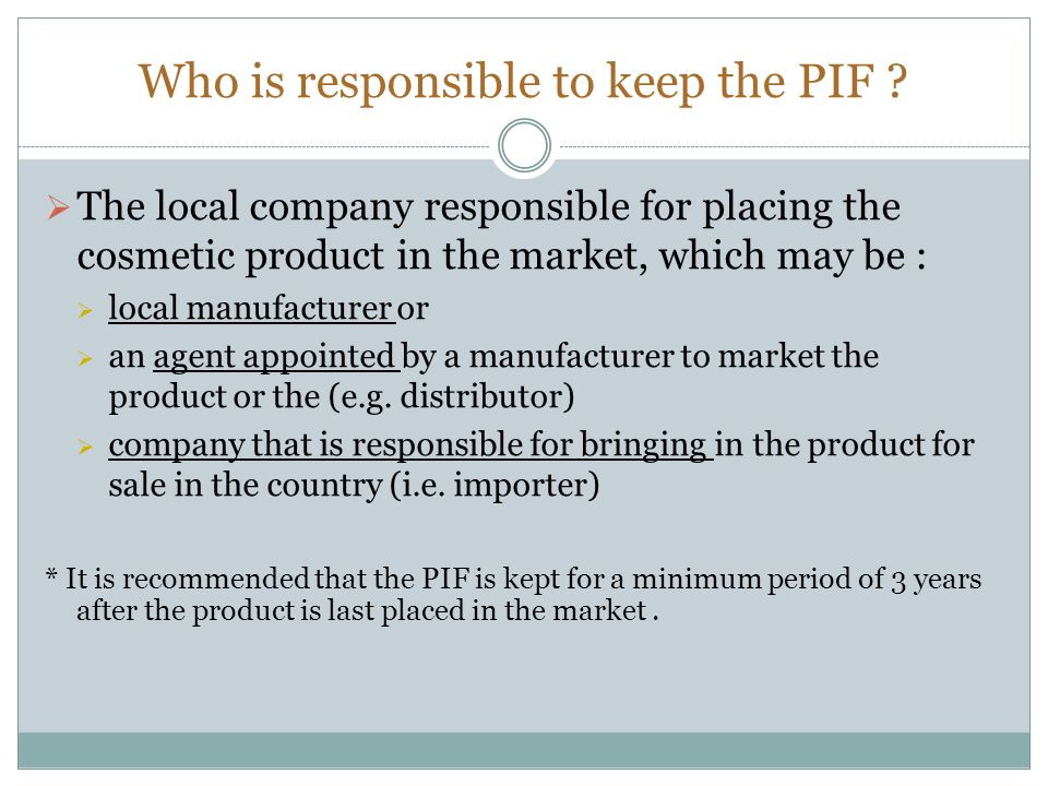 Who is responsible to keep the PIF ?  The local company responsible for placing the cosmetic product in the market, which may be :  local manufactur
