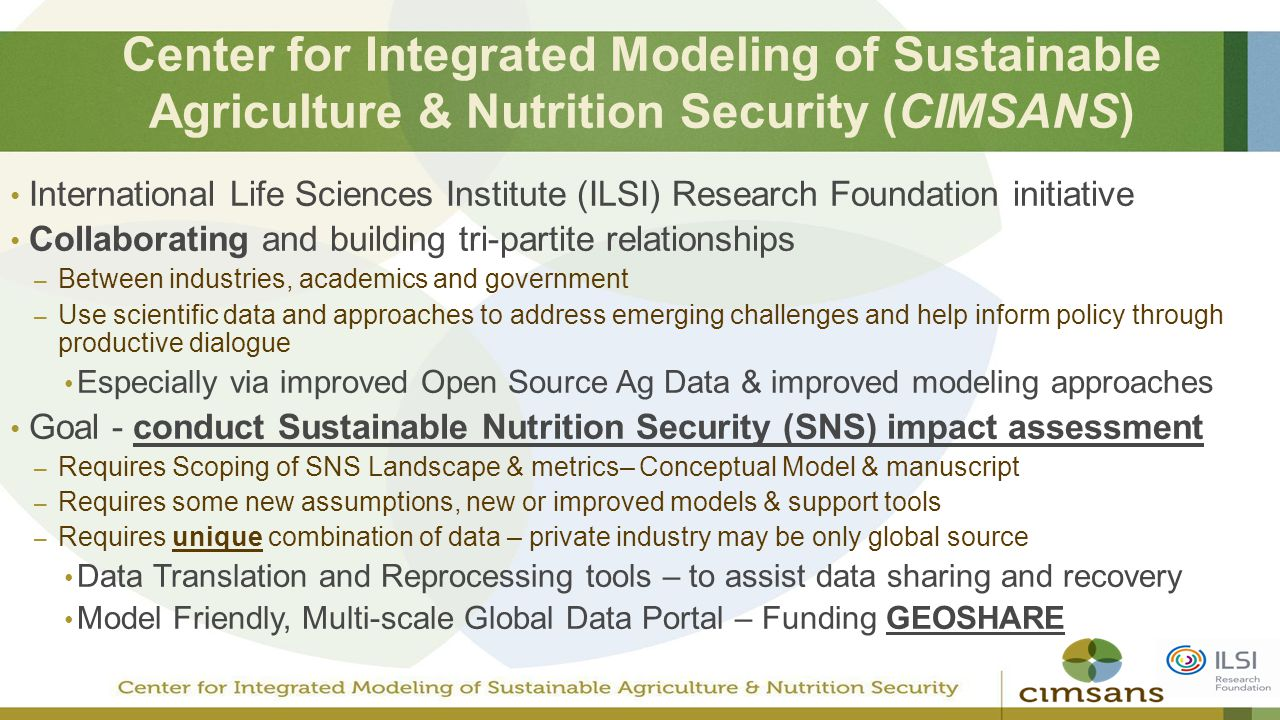 Center for Integrated Modeling of Sustainable Agriculture & Nutrition Security (CIMSANS) International Life Sciences Institute (ILSI) Research Foundation initiative Collaborating and building tri-partite relationships – Between industries, academics and government – Use scientific data and approaches to address emerging challenges and help inform policy through productive dialogue Especially via improved Open Source Ag Data & improved modeling approaches Goal - conduct Sustainable Nutrition Security (SNS) impact assessment – Requires Scoping of SNS Landscape & metrics– Conceptual Model & manuscript – Requires some new assumptions, new or improved models & support tools – Requires unique combination of data – private industry may be only global source Data Translation and Reprocessing tools – to assist data sharing and recovery Model Friendly, Multi-scale Global Data Portal – Funding GEOSHARE