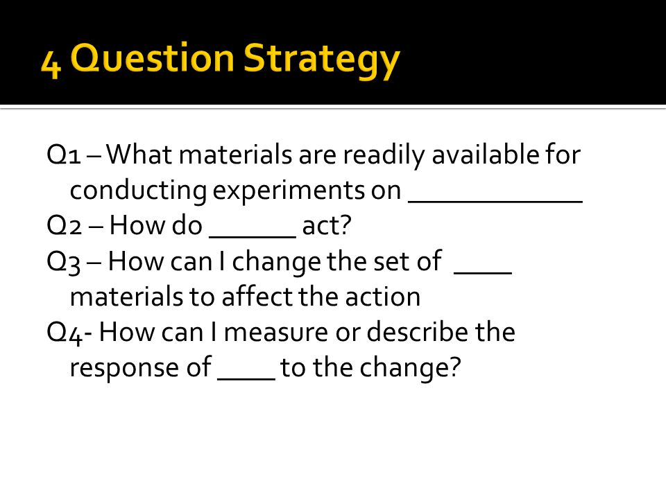 Q1 – What materials are readily available for conducting experiments on ____________ Q2 – How do ______ act.