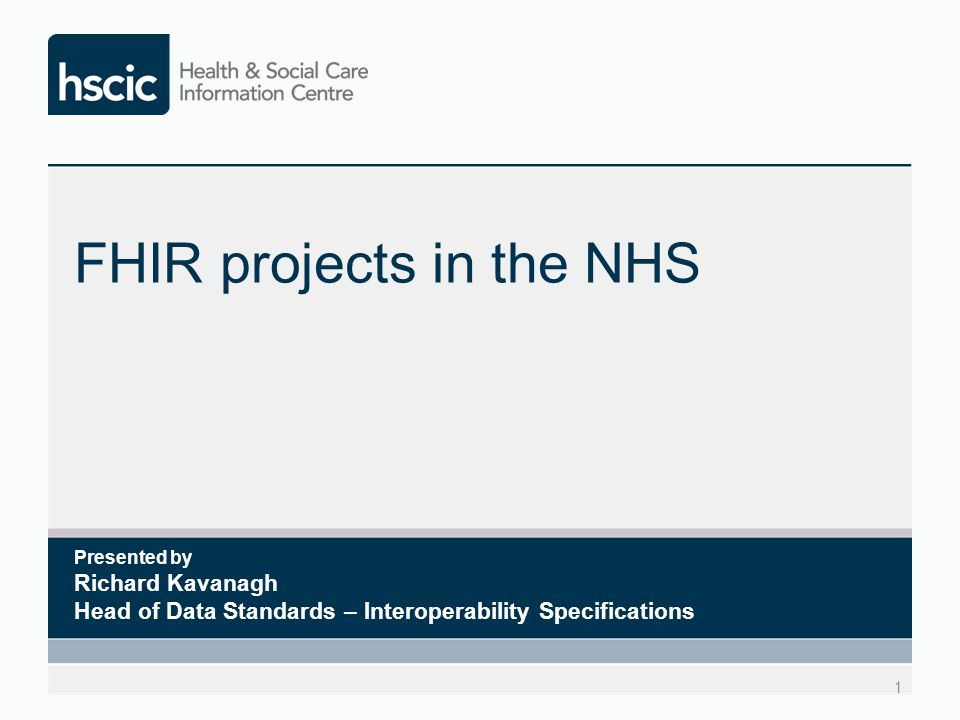 FHIR projects in the NHS 1 Presented by Richard Kavanagh Head of Data Standards – Interoperability Specifications