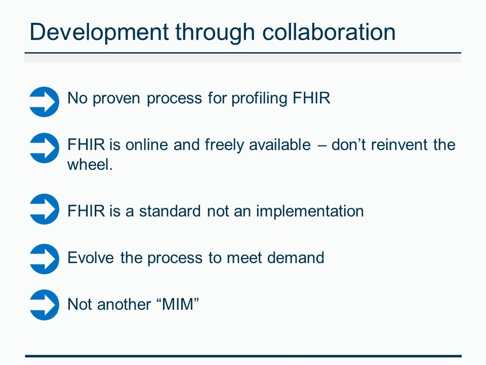 Development through collaboration No proven process for profiling FHIR FHIR is online and freely available – don't reinvent the wheel.