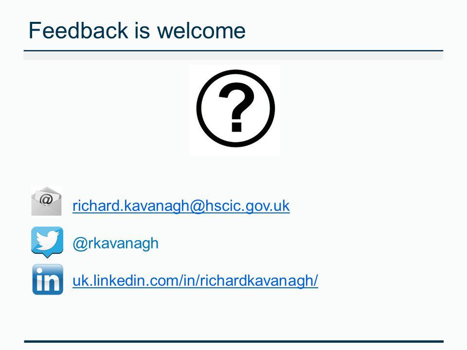 Feedback is welcome richard.kavanagh@hscic.gov.uk @rkavanagh uk.linkedin.com/in/richardkavanagh/