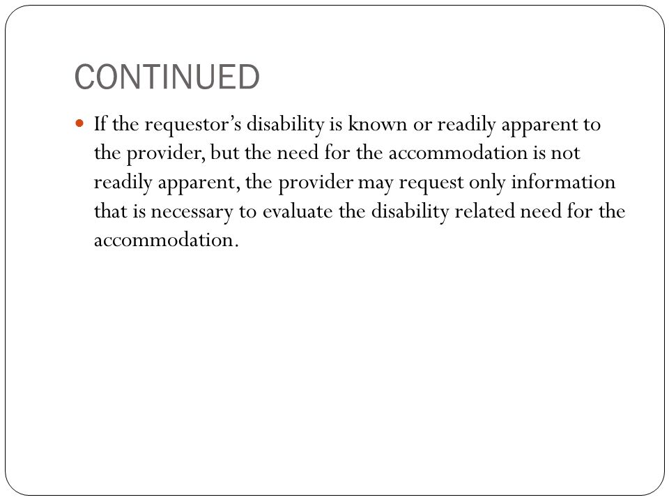 CONTINUED If the requestor's disability is known or readily apparent to the provider, but the need for the accommodation is not readily apparent, the provider may request only information that is necessary to evaluate the disability related need for the accommodation.