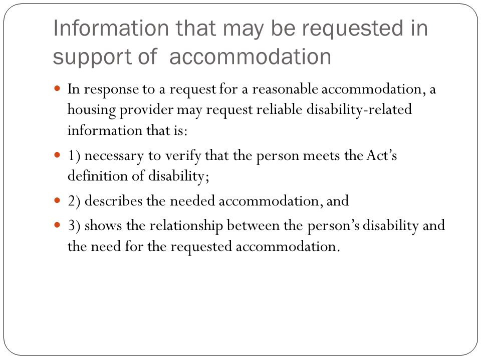Information that may be requested in support of accommodation In response to a request for a reasonable accommodation, a housing provider may request reliable disability-related information that is: 1) necessary to verify that the person meets the Act's definition of disability; 2) describes the needed accommodation, and 3) shows the relationship between the person's disability and the need for the requested accommodation.