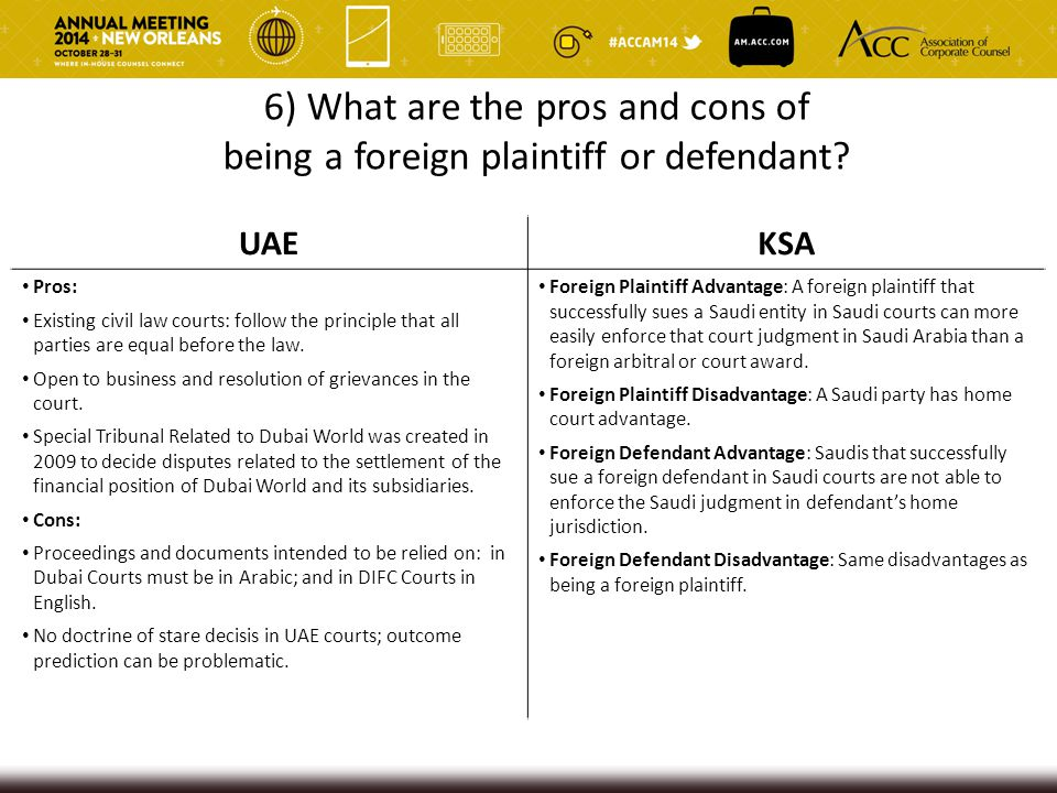 6) What are the pros and cons of being a foreign plaintiff or defendant? UAEKSA Pros: Existing civil law courts: follow the principle that all parties