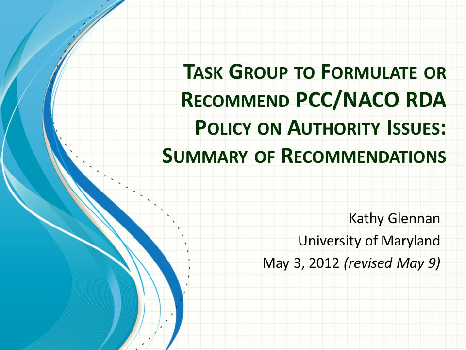 T ASK G ROUP TO F ORMULATE OR R ECOMMEND PCC/NACO RDA P OLICY ON A UTHORITY I SSUES : S UMMARY OF R ECOMMENDATIONS Kathy Glennan University of Maryland May 3, 2012 (revised May 9)