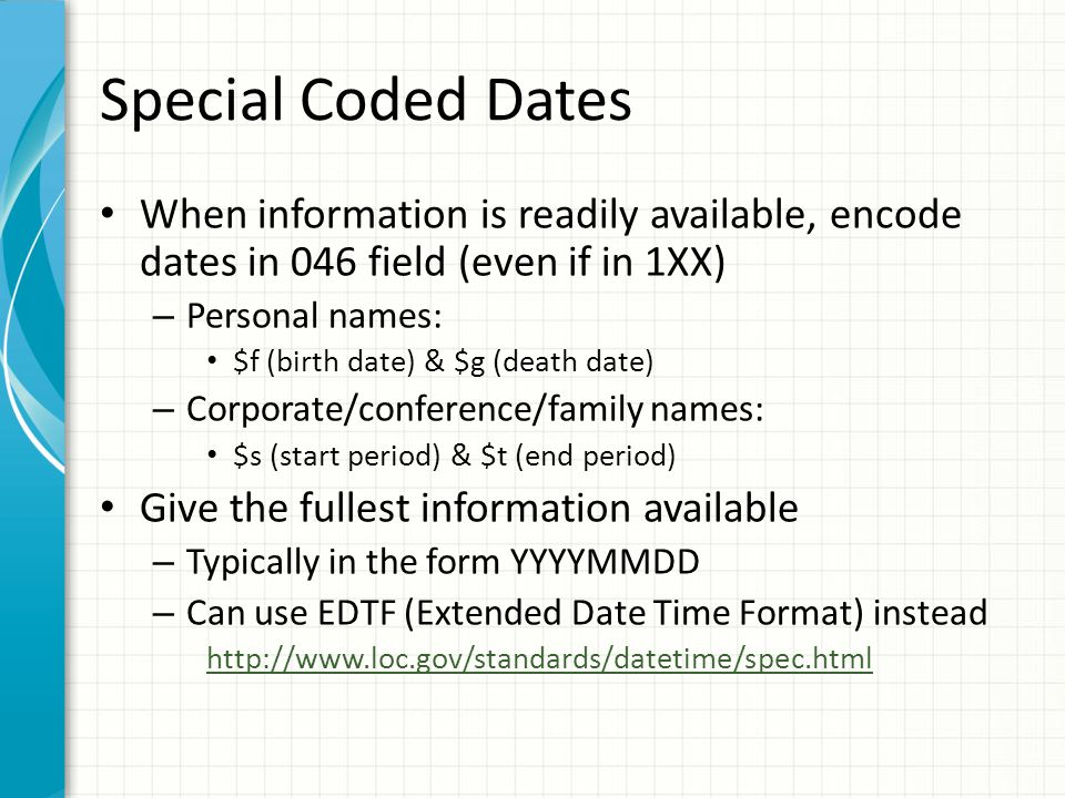 Special Coded Dates When information is readily available, encode dates in 046 field (even if in 1XX) – Personal names: $f (birth date) & $g (death date) – Corporate/conference/family names: $s (start period) & $t (end period) Give the fullest information available – Typically in the form YYYYMMDD – Can use EDTF (Extended Date Time Format) instead http://www.loc.gov/standards/datetime/spec.html