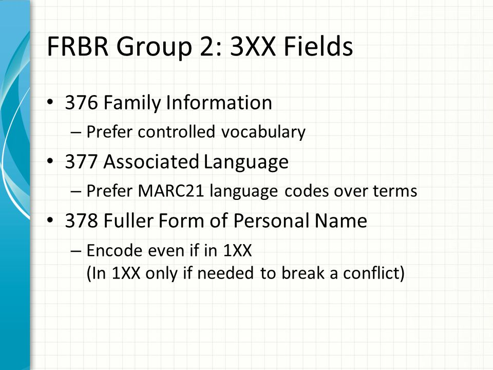 FRBR Group 2: 3XX Fields 376 Family Information – Prefer controlled vocabulary 377 Associated Language – Prefer MARC21 language codes over terms 378 Fuller Form of Personal Name – Encode even if in 1XX (In 1XX only if needed to break a conflict)