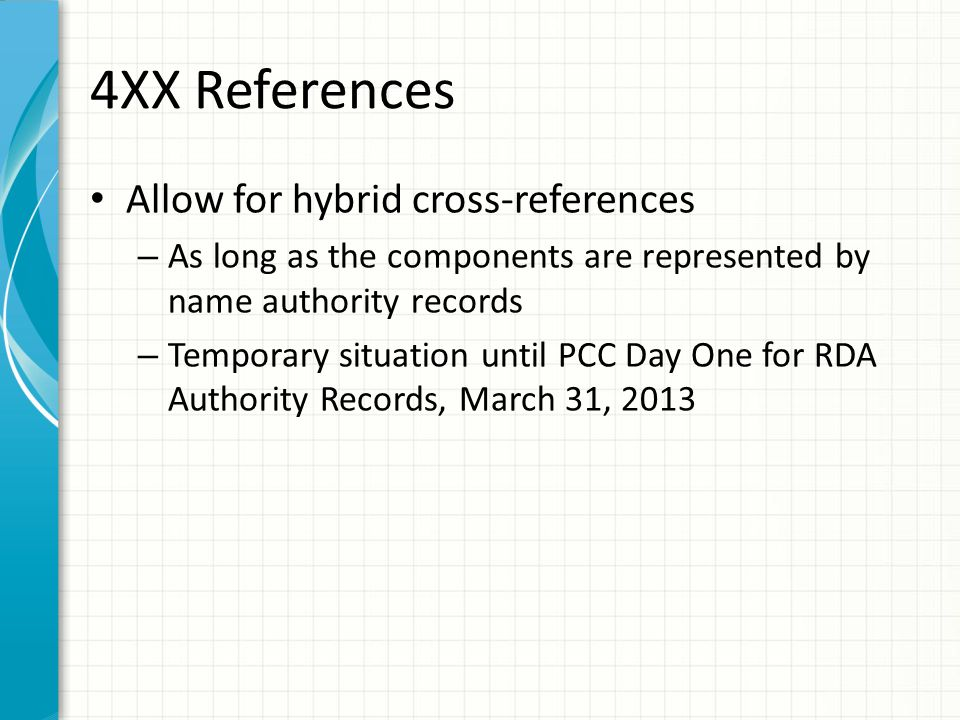 4XX References Allow for hybrid cross-references – As long as the components are represented by name authority records – Temporary situation until PCC Day One for RDA Authority Records, March 31, 2013