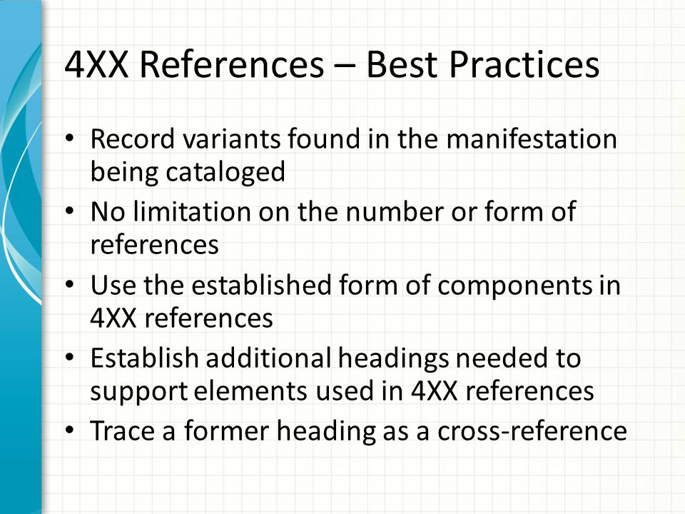4XX References – Best Practices Record variants found in the manifestation being cataloged No limitation on the number or form of references Use the established form of components in 4XX references Establish additional headings needed to support elements used in 4XX references Trace a former heading as a cross-reference