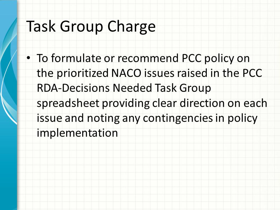 Task Group Charge To formulate or recommend PCC policy on the prioritized NACO issues raised in the PCC RDA-Decisions Needed Task Group spreadsheet providing clear direction on each issue and noting any contingencies in policy implementation
