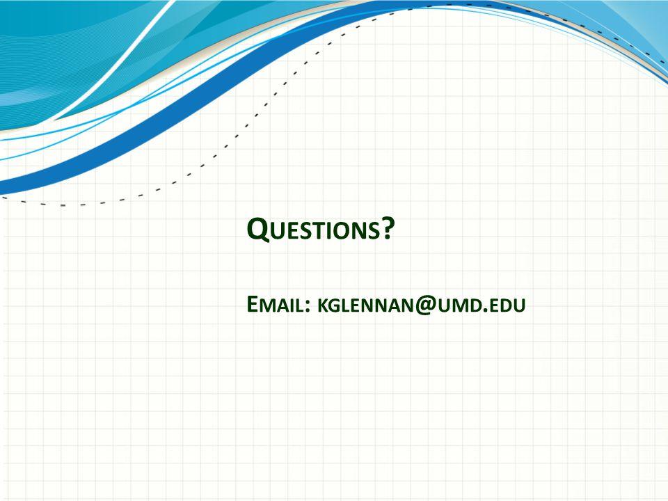 Q UESTIONS ? E MAIL : KGLENNAN @ UMD. EDU