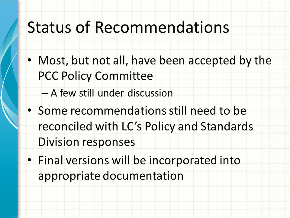 Status of Recommendations Most, but not all, have been accepted by the PCC Policy Committee – A few still under discussion Some recommendations still need to be reconciled with LC's Policy and Standards Division responses Final versions will be incorporated into appropriate documentation