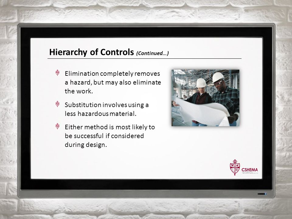 Hierarchy of Controls (Continued…) Elimination completely removes a hazard, but may also eliminate the work.
