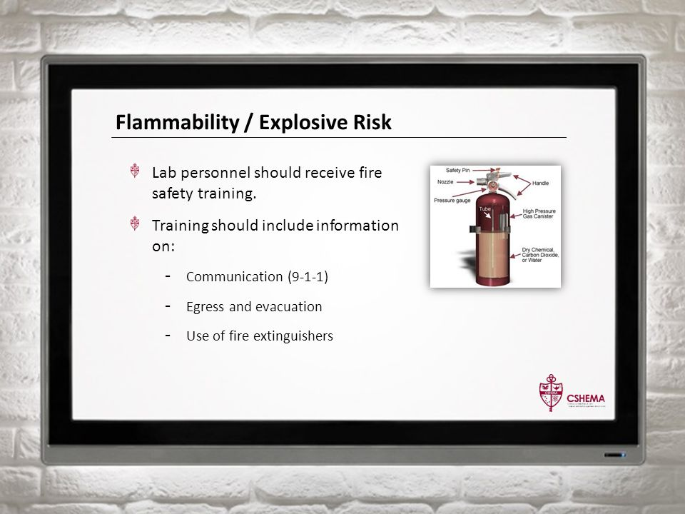 Flammability / Explosive Risk Lab personnel should receive fire safety training. Training should include information on: - Communication (9-1-1) - Egr