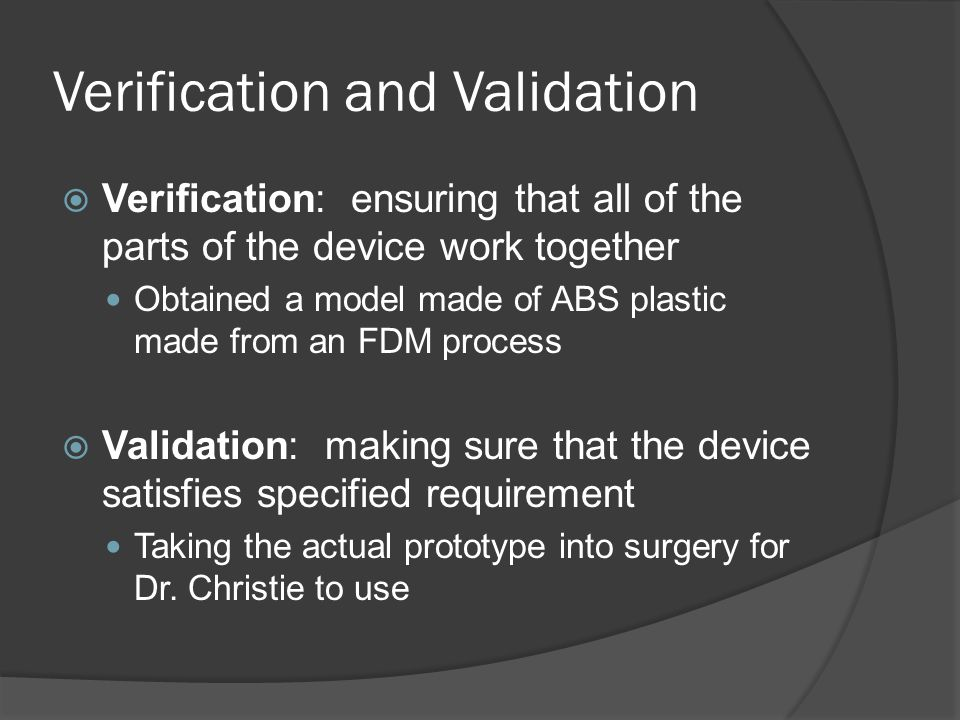 Verification and Validation  Verification: ensuring that all of the parts of the device work together Obtained a model made of ABS plastic made from an FDM process  Validation: making sure that the device satisfies specified requirement Taking the actual prototype into surgery for Dr.
