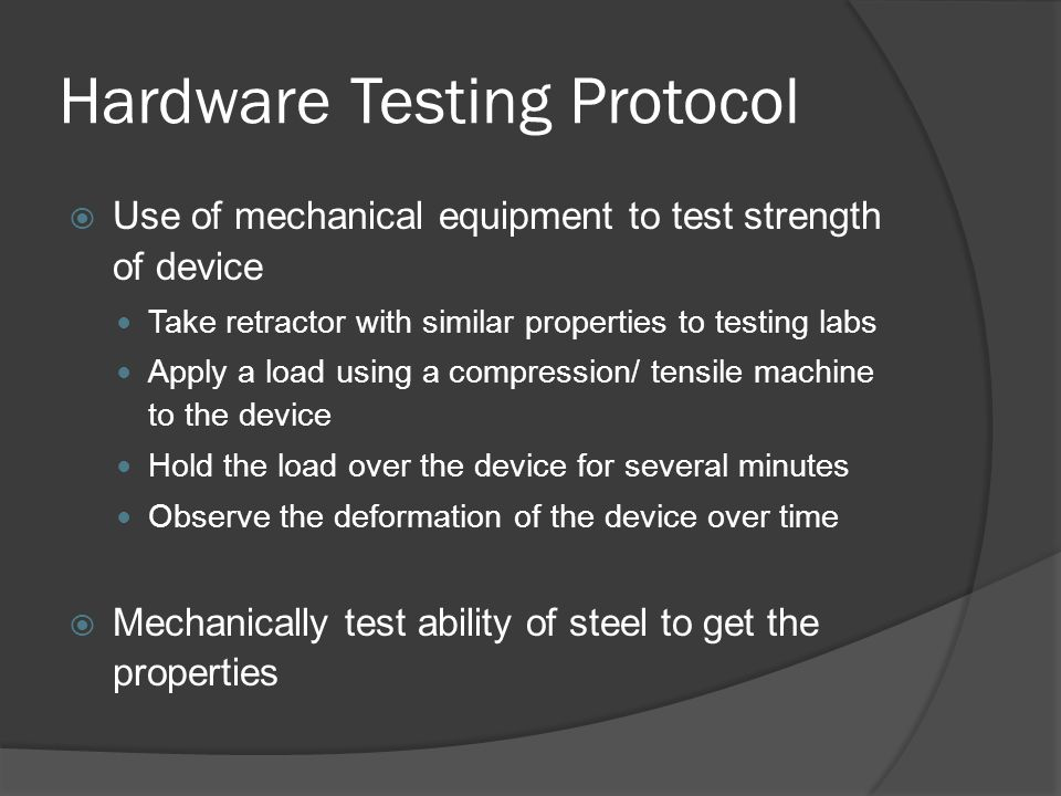 Hardware Testing Protocol  Use of mechanical equipment to test strength of device Take retractor with similar properties to testing labs Apply a load using a compression/ tensile machine to the device Hold the load over the device for several minutes Observe the deformation of the device over time  Mechanically test ability of steel to get the properties