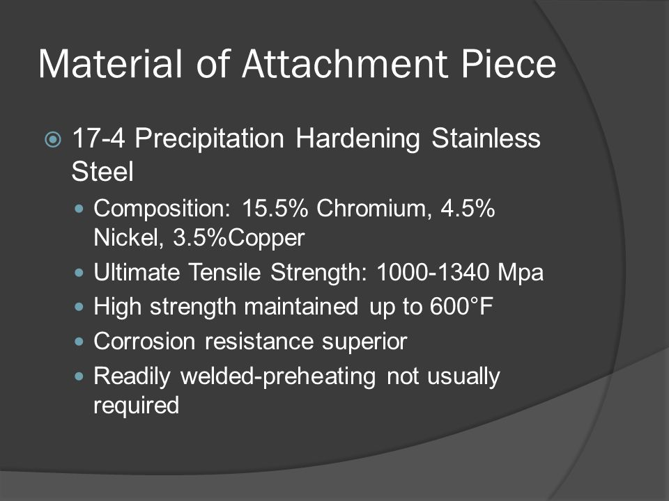 Material of Attachment Piece  17-4 Precipitation Hardening Stainless Steel Composition: 15.5% Chromium, 4.5% Nickel, 3.5%Copper Ultimate Tensile Strength: 1000-1340 Mpa High strength maintained up to 600°F Corrosion resistance superior Readily welded-preheating not usually required