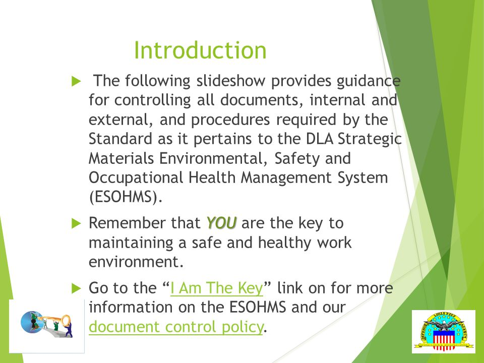 Introduction  The following slideshow provides guidance for controlling all documents, internal and external, and procedures required by the Standard as it pertains to the DLA Strategic Materials Environmental, Safety and Occupational Health Management System (ESOHMS).