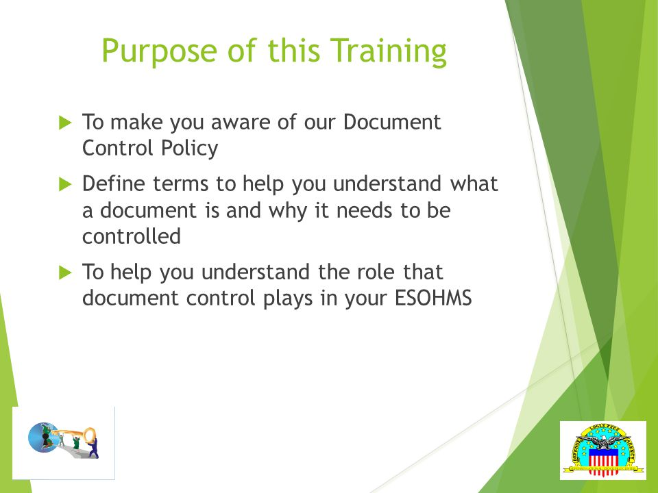 Purpose of this Training  To make you aware of our Document Control Policy  Define terms to help you understand what a document is and why it needs to be controlled  To help you understand the role that document control plays in your ESOHMS