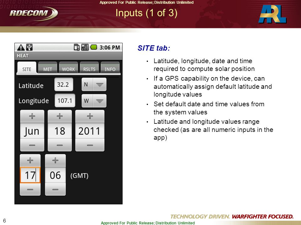 6 Approved For Public Release; Distribution Unlimited Inputs (1 of 3) SITE tab: Latitude, longitude, date and time required to compute solar position