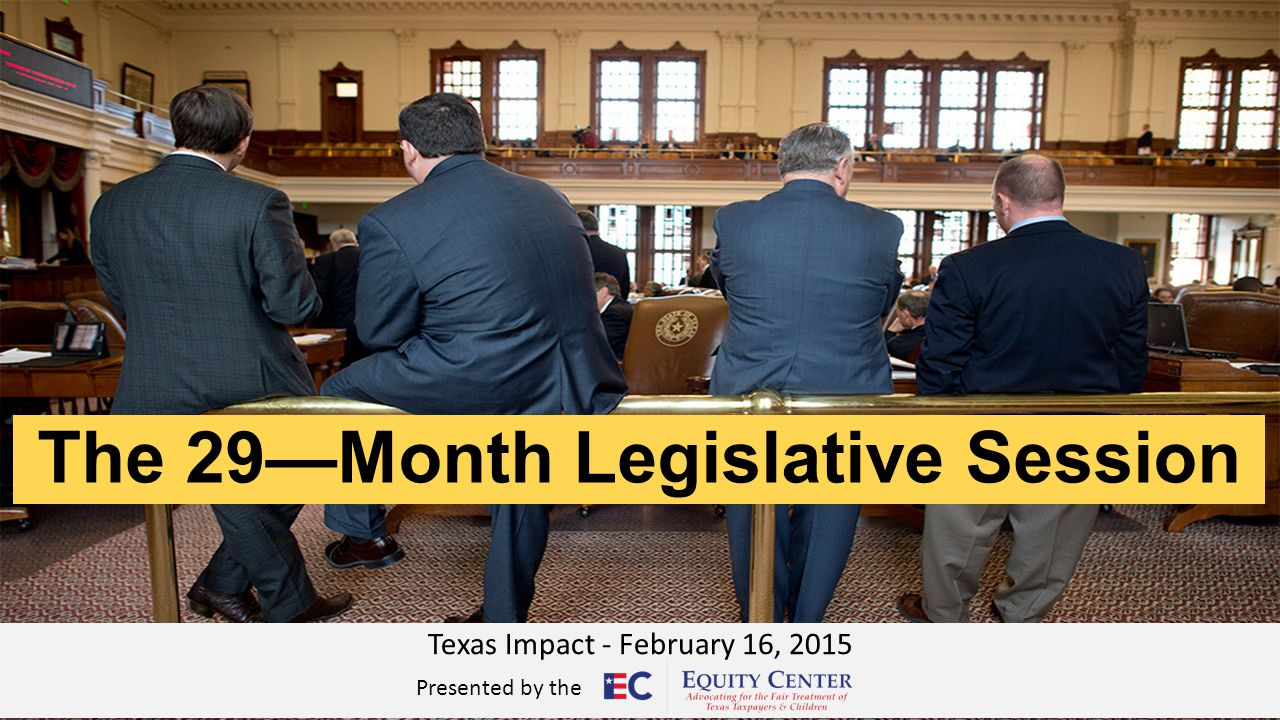 The 29—Month Legislative Session Texas Impact - February 16, 2015 Presented by the