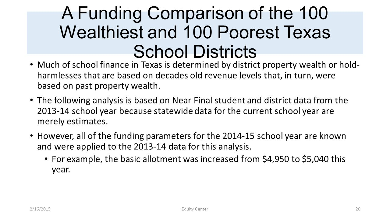 A Funding Comparison of the 100 Wealthiest and 100 Poorest Texas School Districts Much of school finance in Texas is determined by district property wealth or hold- harmlesses that are based on decades old revenue levels that, in turn, were based on past property wealth.