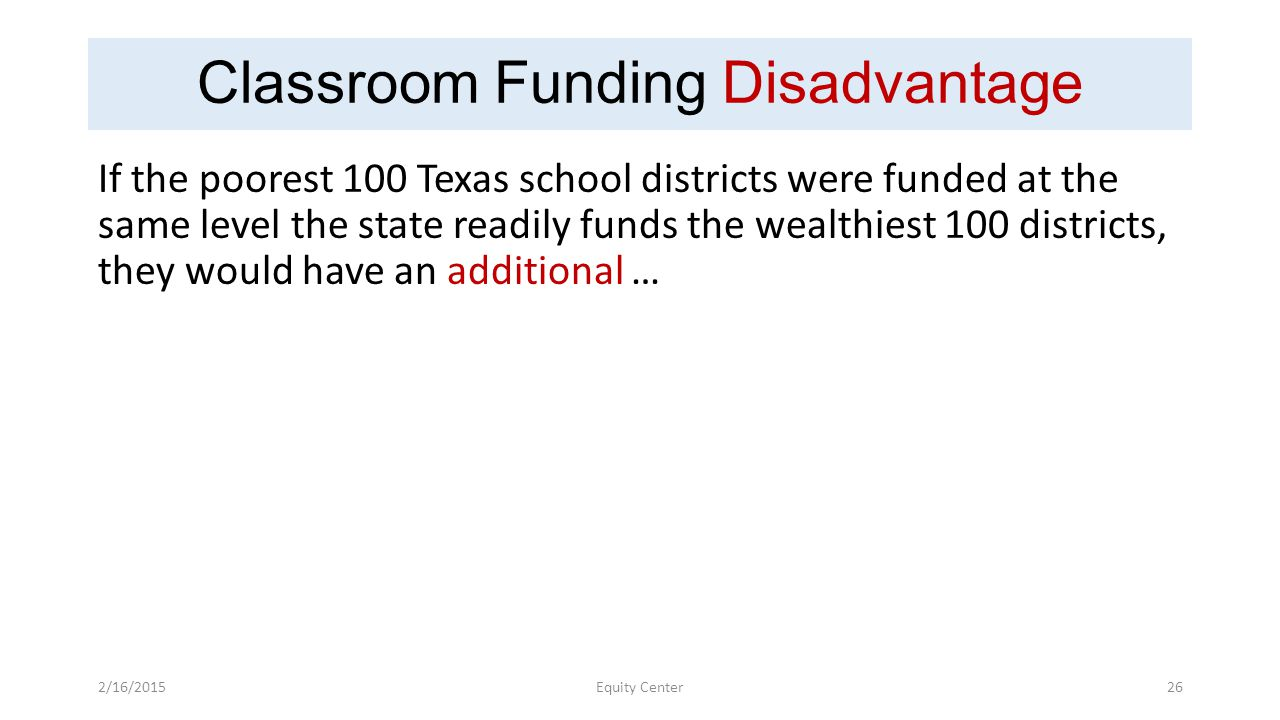 Classroom Funding Disadvantage If the poorest 100 Texas school districts were funded at the same level the state readily funds the wealthiest 100 districts, they would have an additional … 2/16/2015Equity Center26