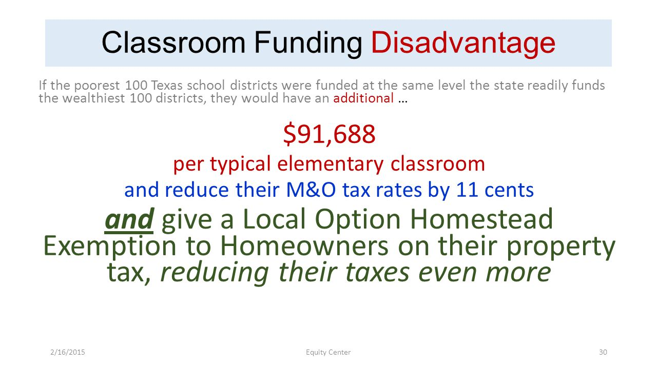 Classroom Funding Disadvantage If the poorest 100 Texas school districts were funded at the same level the state readily funds the wealthiest 100 districts, they would have an additional … $91,688 per typical elementary classroom and reduce their M&O tax rates by 11 cents and give a Local Option Homestead Exemption to Homeowners on their property tax, reducing their taxes even more 2/16/2015Equity Center30