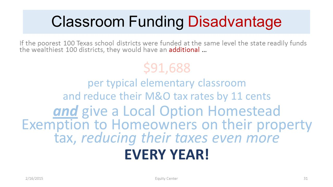 Classroom Funding Disadvantage If the poorest 100 Texas school districts were funded at the same level the state readily funds the wealthiest 100 districts, they would have an additional … $91,688 per typical elementary classroom and reduce their M&O tax rates by 11 cents and give a Local Option Homestead Exemption to Homeowners on their property tax, reducing their taxes even more EVERY YEAR.