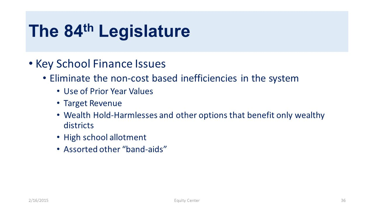 The 84 th Legislature Key School Finance Issues Eliminate the non-cost based inefficiencies in the system Use of Prior Year Values Target Revenue Wealth Hold-Harmlesses and other options that benefit only wealthy districts High school allotment Assorted other band-aids 2/16/2015Equity Center36