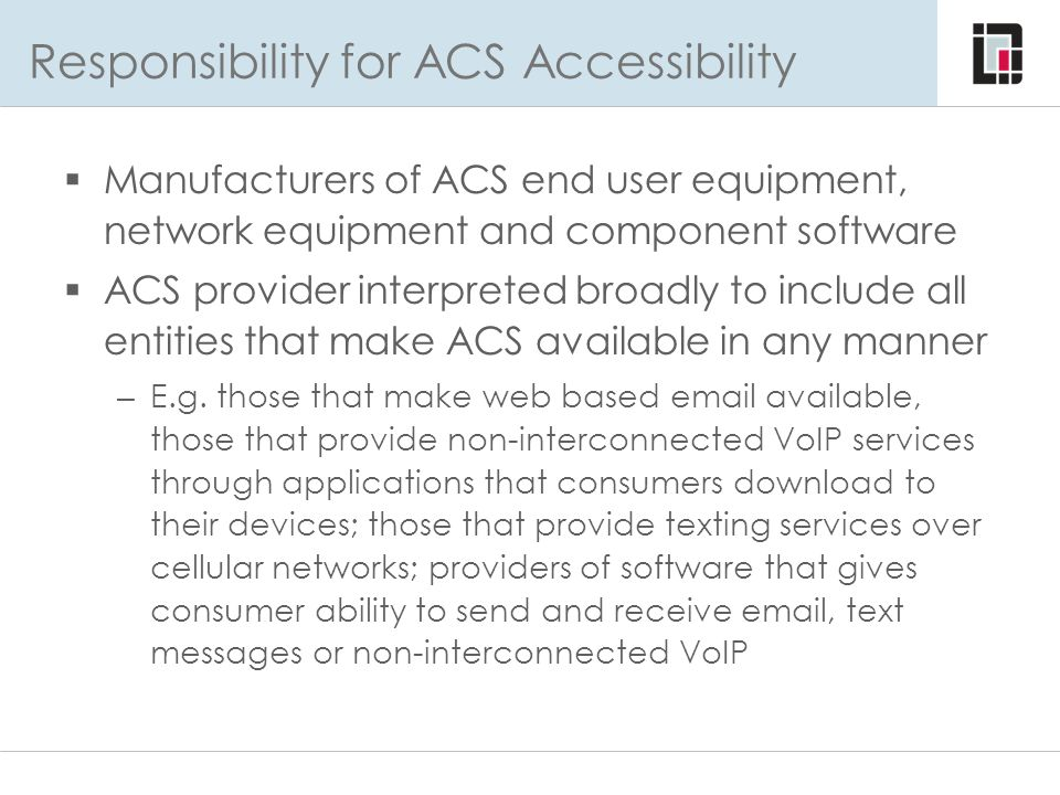 Responsibility for ACS Accessibility  Manufacturers of ACS end user equipment, network equipment and component software  ACS provider interpreted br