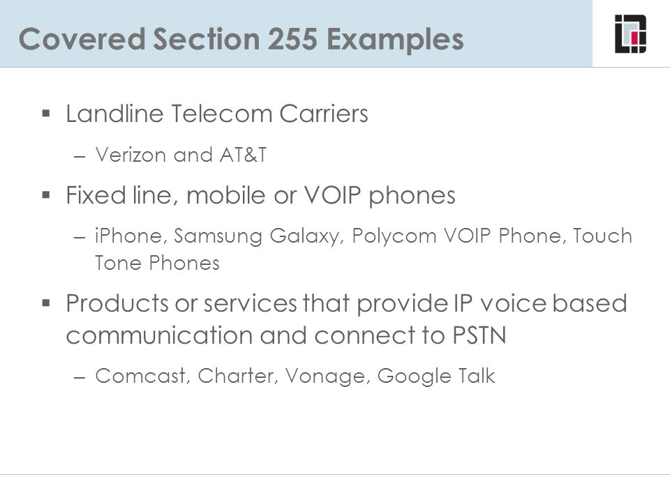 Covered Section 255 Examples  Landline Telecom Carriers – Verizon and AT&T  Fixed line, mobile or VOIP phones – iPhone, Samsung Galaxy, Polycom VOIP