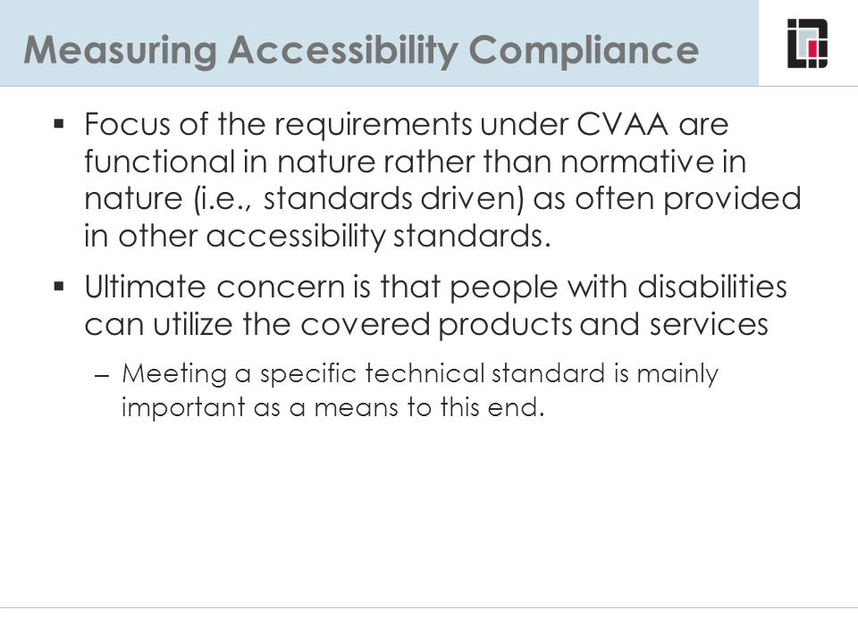 Measuring Accessibility Compliance  Focus of the requirements under CVAA are functional in nature rather than normative in nature (i.e., standards dr