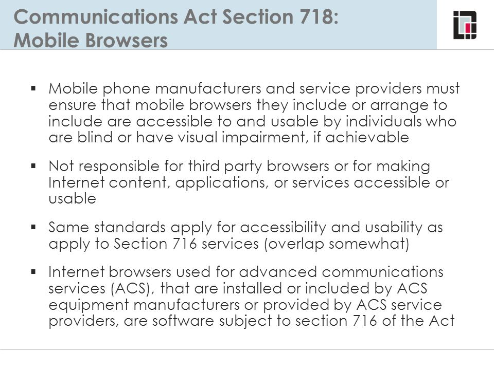Communications Act Section 718: Mobile Browsers  Mobile phone manufacturers and service providers must ensure that mobile browsers they include or ar