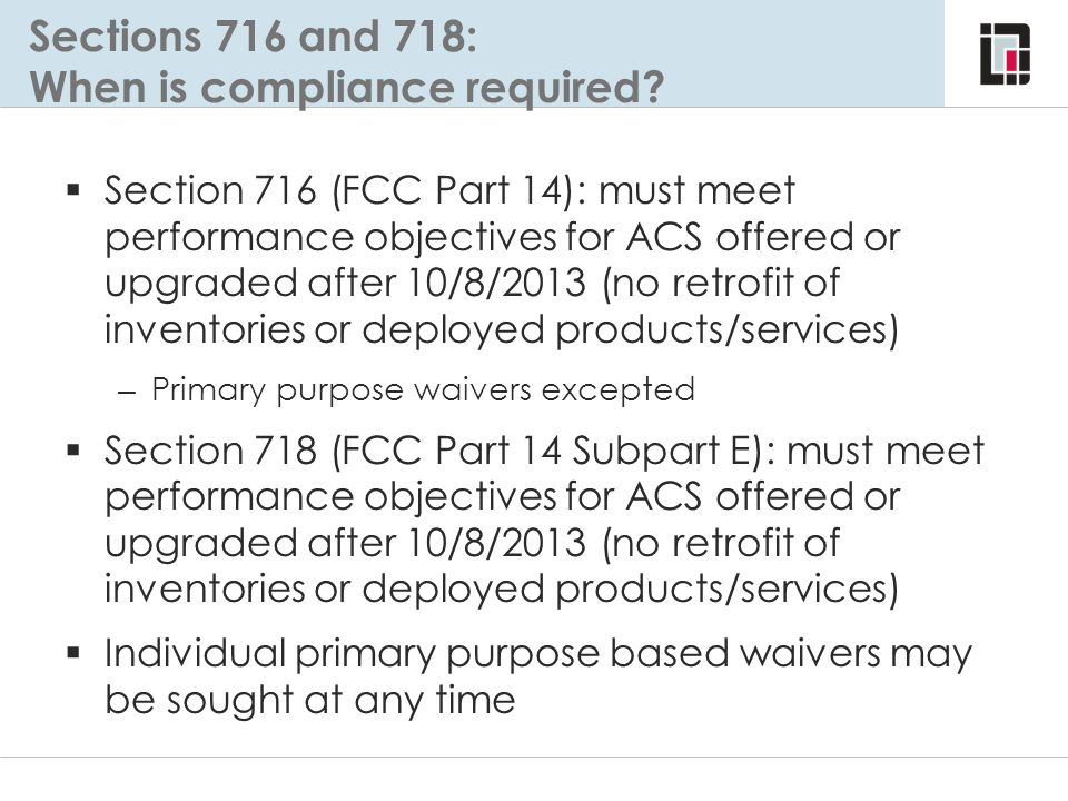 Sections 716 and 718: When is compliance required?  Section 716 (FCC Part 14): must meet performance objectives for ACS offered or upgraded after 10/