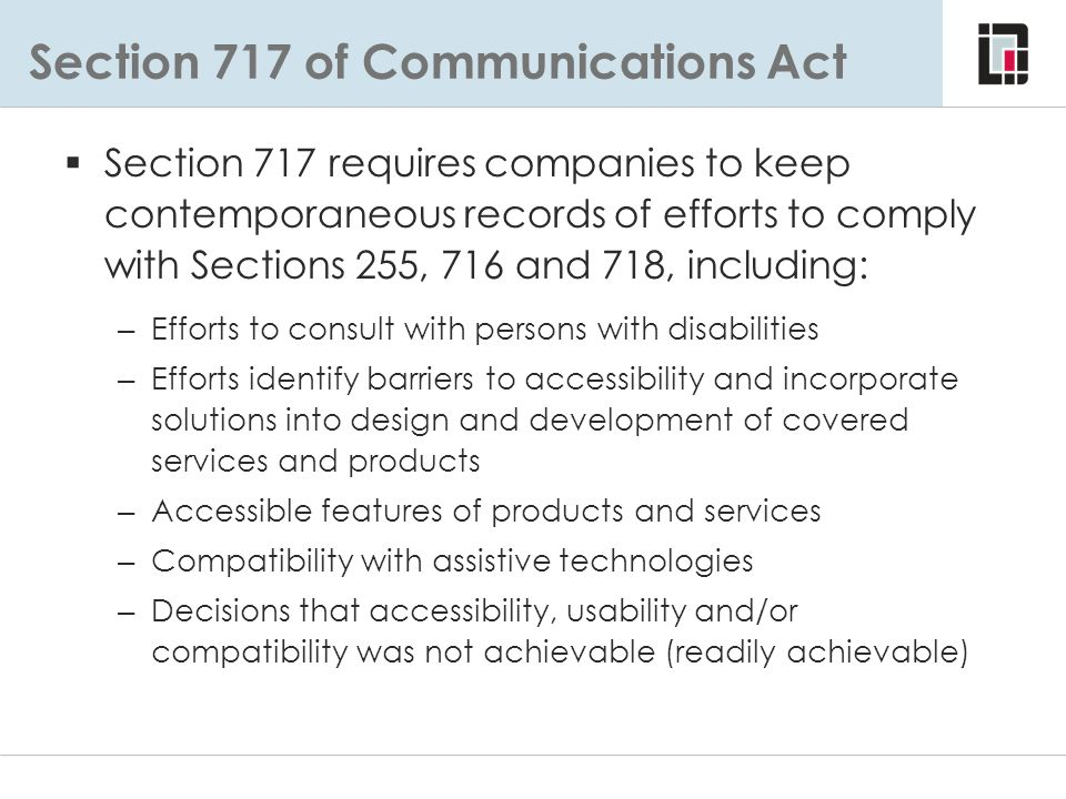 Section 717 of Communications Act  Section 717 requires companies to keep contemporaneous records of efforts to comply with Sections 255, 716 and 718