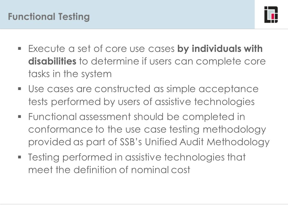 Functional Testing Functional Evaluations - Approach  Execute a set of core use cases by individuals with disabilities to determine if users can comp